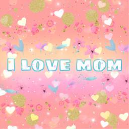 freetoedit ilovemom i love mom