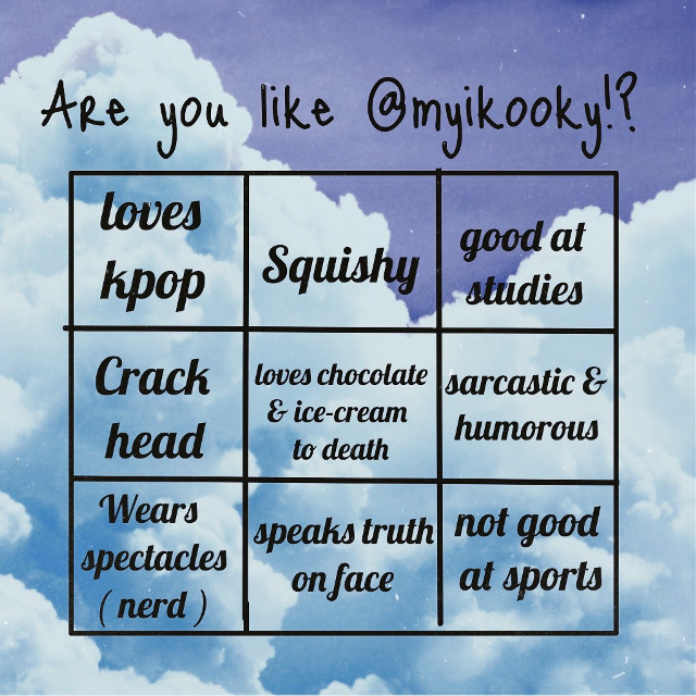 AHeM- i was really bored so here you go!  I got the idea from @min-shine ! Go check out their bingo! UwU  × i love kpop on the whole very much. Not only bts but other artists & bands too.  × i have chubby cheeks since muh childhood and muh friends squish it all the time😑  × Ain't no lying but im honestly GOOD at studies. I have a reputation in school,DAMN.  × PURELY A CRACKHEAD ,NO WORDS CAN DESCRIBE.  × i really really really really love chocolates & ice-creams😭  × Sksksk i am SUPER SARCASTIC & HUMOROUS.  × WEARS spectacles like a Nerd🤓  × i really hate back bitching, so i just speak truth on the face of the person😤  ×😂Not good at sports AT ALL, U HEAR ME NOT AT ALL   Hope you have a great day/night!! Love u >3000   @bts_lover1  @min-shine  @fresh_milk  @_miyakura_  @jungjonie  @soso_bts_v  @armyfromuniverse  @young_foreveroo  @jinnxie  @jinhyungwithluv  @blckpjnk  @jikichoi  @mixyfer @bts_jin_vkook  @_yonggi_  @97_jeon_yuri_03  @malak_jk @whitemuffinhours  @arttttttttttt  @luvbomm  @savusage  @bts_jin_vkook  @bp_lrjj  (I am sorry if this dork forgot someone)  #freetoedit #remixit