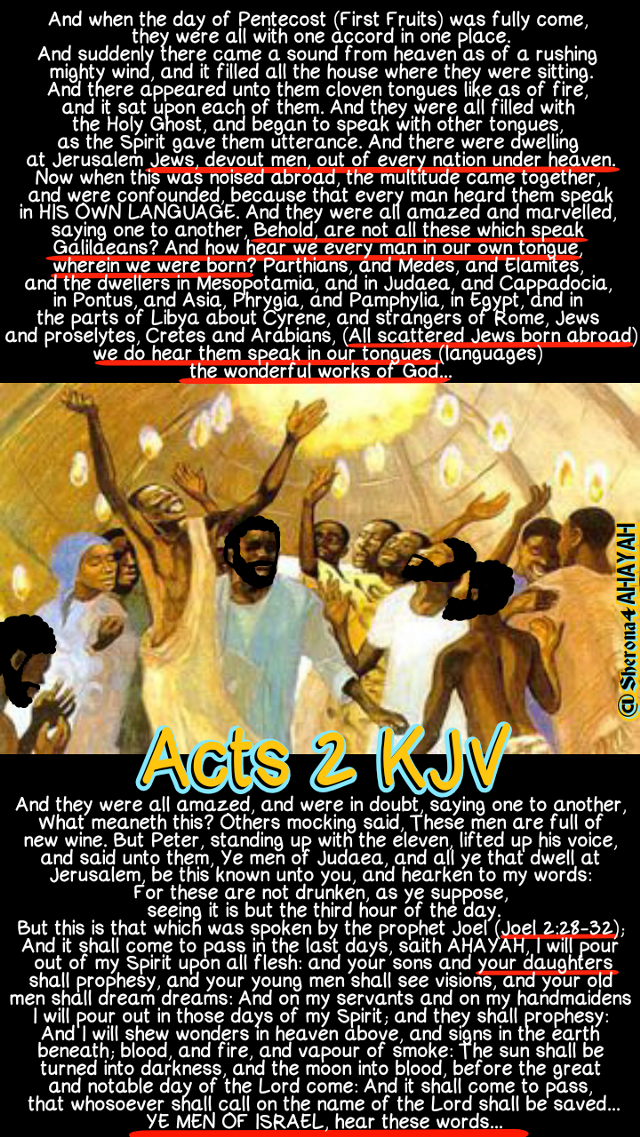 THE HOLY BIBLE: Acts 2:1-38 (KJV)   And when the day of Pentecost (First Fruits) was fully come, they were all with one accord in one place. And suddenly there came a sound from heaven as of a rushing mighty wind, and it filled all the house where they were sitting. And there appeared unto them cloven tongues like as of fire, and it sat upon each of them. And they were all filled with the Holy Ghost, and began to speak with other tongues, as the Spirit gave them utterance. And there were dwelling at Jerusalem Jews, devout men, out of every nation under heaven. Now when this was noised abroad, the multitude came together, and were confounded, because that every man heard them speak in his own language. And they were all amazed and marvelled, saying one to another, Behold, are not all these which speak Galilaeans? And how hear we every man in our own tongue, wherein we were born? Parthians, and Medes, and Elamites, and the dwellers in Mesopotamia, and in Judaea, and Cappadocia, in Pontus, and Asia, Phrygia, and Pamphylia, in Egypt, and in the parts of Libya about Cyrene, and strangers of Rome, Jews and proselytes, Cretes and Arabians, we do hear them speak in our tongues the wonderful works of God. And they were all amazed, and were in doubt, saying one to another, What meaneth this? Others mocking said, These men are full of new wine. But Peter, standing up with the eleven, lifted up his voice, and said unto them, Ye men of Judaea, and all ye that dwell at Jerusalem, be this known unto you, and hearken to my words: For these are not drunken, as ye suppose, seeing it is but the third hour of the day. But this is that which was spoken by the prophet Joel; And it shall come to pass in the last days, saith God, I will pour out of my Spirit upon all flesh: and your sons and YOUR DAUGHTERS shall prophesy, and your young men shall see visions, and your old men shall dream dreams: And on my servants and on my handmaidens I will pour out in those days of my Spirit; and they shall prophesy: And I will shew wonders in heaven above, and signs in the earth beneath; blood, and fire, and vapour of smoke: The sun shall be turned into darkness, and the moon into blood, before the great and notable day of the Lord come: And it shall come to pass, that whosoever shall call on the name of the Lord shall be saved. Ye men of Israel, hear these words; Yashaya of Nazareth, a man approved of God among you by miracles and wonders and signs, which God did by him in the midst of you, as ye yourselves also know: Him, being delivered by the determinate counsel and foreknowledge of God, ye have taken, and by wicked hands have crucified and slain: Whom God hath raised up, having loosed the pains of death: because it was not possible that he should be holden of it. For David speaketh concerning him, I foresaw the Lord always before my face, for he is on my right hand, that I should not be moved: Therefore did my heart rejoice, and my tongue was glad; moreover also my flesh shall rest in hope: Because thou wilt not leave my soul in hell, neither wilt thou suffer thine Holy One to see corruption. Thou hast made known to me the ways of life; thou shalt make me full of joy with thy countenance. Men and brethren, let me freely speak unto you of the patriarch David, that he is both dead and buried, and his sepulchre is with us unto this day. Therefore being a prophet, and knowing that God had sworn with an oath to him, that of the fruit of his loins (Fruit=sperma=seed/bloodline heir to the throne), according to the flesh (Yashaya the Messiah is a real bloodline child of the tribe of Judah. Joseph is Yashaya Christ His REAL earthly father from the bloodline of King David), he would raise up Christ to sit on his throne; He seeing this before spake of the resurrection of Christ, that his soul was not left in hell, neither his flesh did see corruption. This Yashaya hath God raised up, whereof we all are witnesses. Therefore being by the right hand of God exalted, and having received of the Father the promise of the Holy Ghost, he hath shed forth this, which ye now see and hear. For David is not ascended into the heavens: but he saith himself, The Lord said unto my Lord, Sit thou on my right hand, Until I make thy foes thy footstool. Therefore let all the house of Israel know assuredly, that God hath made the same Yashaya, whom ye have crucified, both Lord and Christ. Now when they heard this, they were pricked in their heart, and said unto Peter and to the rest of the apostles, Men and brethren, what shall we do? Then Peter said unto them, REPENT, and be (REAL WATER) BAPTIZED every one of you in the name of Yashaya Christ for the remission of sins, and ye shall receive the gift of the Holy Ghost...  #HebrewIsraelites spreading TRUTH. Praise The Most High AHAYAH (I AM, exodus 3:13-15) & His Son the Messiah YASHAYA (MY SAVIOUR, Matthew 1:21) Christ.