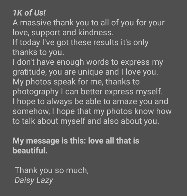 #mymessage #support #followers #1k #happy #proudofme #thankyou #love #grateful #niceday   I've been struggling with the words to say, I really don't know how to say thank you to everyone of you. You're so special to me, you're not just a simple number but something more, you're the reason why I'm still doing my best, you're so freaking lovely guys. Today I'm so proud of myself to have reached this goal and I hope with all my heart to grow up day by day and to be able to surprise you always! This is for your own, for your support and your kindness, I'm so lucky to had met such incredible person here. You've been able to help me and make me believe in myself. This massage is for every single one of you.  Your Daisy.  Make a wish. Take a photo.