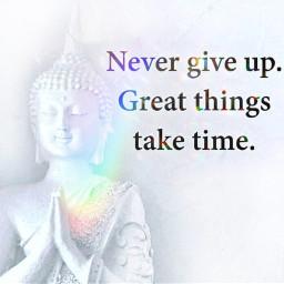 nevergiveup greatthingstaketime buddha buddhaquotes taketime